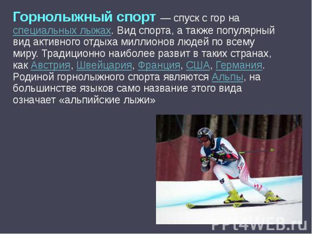 Горнолыжный спорт — спуск с гор на специальных лыжах. Вид спорта, а также популярный вид активного отдыха миллионов людей по всему миру. Традиционно наиболее развит в таких странах, как Австрия, Швейцария, Франция, США, Германия. Родиной горнолыжног…