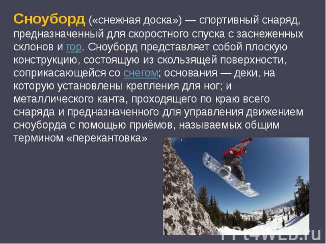 Сноуборд («снежная доска»)— спортивный снаряд, предназначенный для скоростного спуска с заснеженных склонов и гор. Сноуборд представляет собой плоскую конструкцию, состоящую из скользящей поверхности, соприкасающейся со снегом; основания— деки, на…