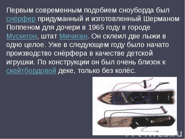 Первым современным подобием сноуборда был снёрфер придуманный и изготовленный Шерманом Поппеном для дочери в 1965 году в городе Мускегон, штат Мичиган. Он склеил две лыжи в одно целое. Уже в следующем году было начато производство снёрфера в качеств…