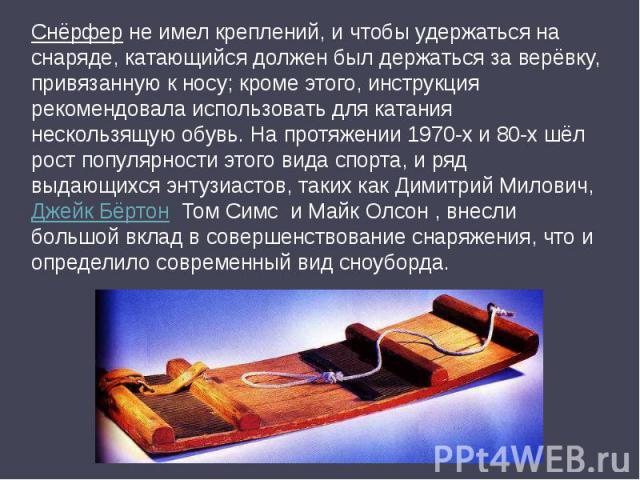 Снёрфер не имел креплений, и чтобы удержаться на снаряде, катающийся должен был держаться за верёвку, привязанную к носу; кроме этого, инструкция рекомендовала использовать для катания нескользящую обувь. На протяжении 1970-х и 80-х шёл рост популяр…