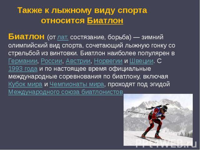 Также к лыжному виду спорта относится БиатлонБиатлон (от лат. состязание, борьба)— зимний олимпийский вид спорта, сочетающий лыжную гонку со стрельбой из винтовки. Биатлон наиболее популярен в Германии, России, Австрии, Норвегии и Швеции. C 1993го…