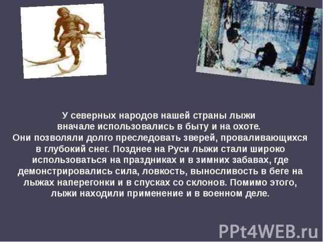 У северных народов нашей страны лыжи вначале использовались в быту и на охоте. Они позволяли долго преследовать зверей, проваливающихся в глубокий снег. Позднее на Руси лыжи стали широко использоваться на праздниках и в зимних забавах, где демонстри…