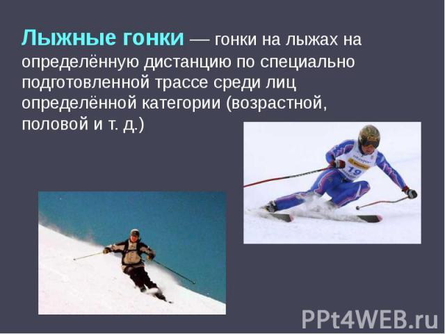 Лыжные гонки— гонки на лыжах на определённую дистанцию по специально подготовленной трассе среди лиц определённой категории (возрастной, половой ит.д.)