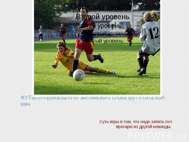 ФУТБОЛ-произошло от английского слова фут-стопа,бол-мячСуть игры в том, что надо забить гол вратарю из другой команды.