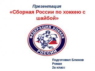Презентация «Сборная России по хоккею с шайбой»Подготовил Блинов Роман2а класс