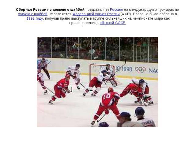 Сборная России по хоккею с шайбой представляет Россию на международных турнирах по хоккею с шайбой. Управляется Федерацией хоккея России (ФХР). Впервые была собрана в 1992 году, получив право выступать в группе сильнейших на чемпионате мира как прав…