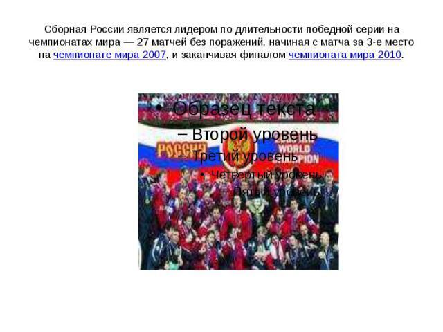Сборная России является лидером по длительности победной серии на чемпионатах мира— 27 матчей без поражений, начиная с матча за 3-е место на чемпионате мира 2007, и заканчивая финалом чемпионата мира 2010.