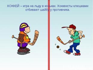 ХОККЕЙ – игра на льду в коньках. Хоккеисты клюшками отбивают шайбу у противника.