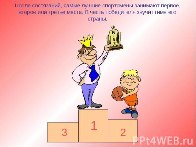 После состязаний, самые лучшие спортсмены занимают первое, второе или третье места. В честь победителя звучит гимн его страны.