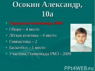 Осокин Александр, 10аГородская Олимпиада-2008Общее – 4 местоЛёгкая атлетика – 6