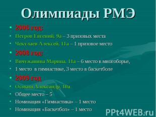 Олимпиады РМЭ2006 год:Петров Евгений, 9а – 3 призовых местаЧекулаев Алексей, 11а