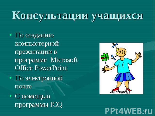 Консультации учащихсяПо созданию компьютерной презентации в программе Microsoft Office PowerPoint По электронной почтеС помощью программы ICQ
