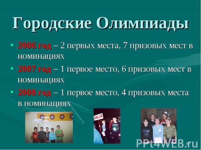 Городские Олимпиады 2006 год – 2 первых места, 7 призовых мест в номинациях2007 год – 1 первое место, 6 призовых мест в номинациях2008 год – 1 первое место, 4 призовых места в номинациях