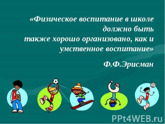 «Физическое воспитание в школе должно бытьтакже хорошо организовано, как и умственное воспитание»Ф.Ф.Эрисман