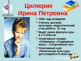 Цилюрик Ирина Петровна1962 года рожденияУчитель высшей категории, педагогический