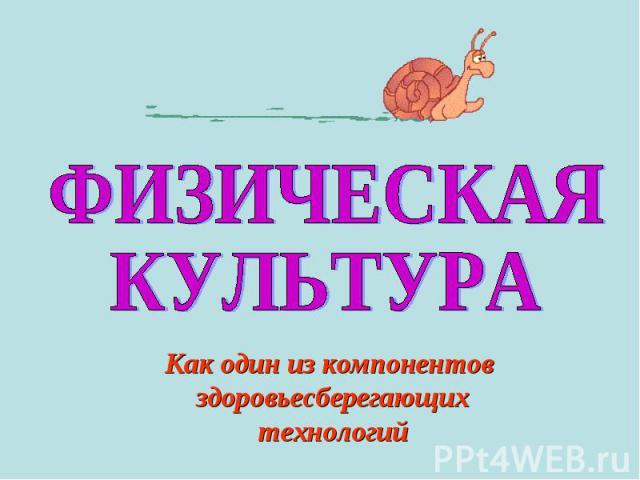 ФИЗИЧЕСКАЯ КУЛЬТУРАКак один из компонентов здоровьесберегающихтехнологий