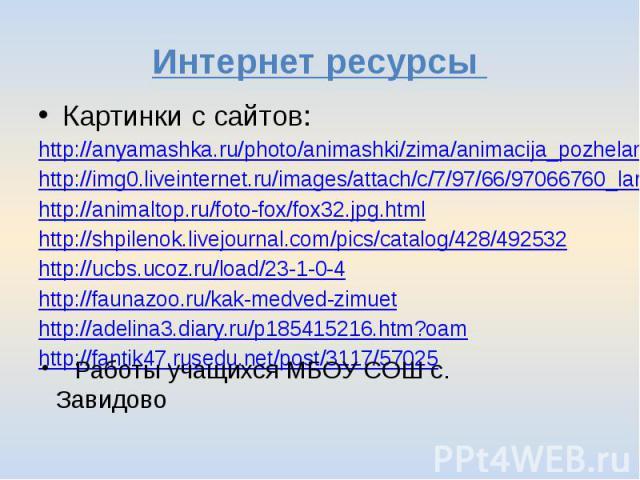 Интернет ресурсы Картинки с сайтов:http://anyamashka.ru/photo/animashki/zima/animacija_pozhelanie_snezhnoj_zimy_ot_belki/21-0-5632http://img0.liveinternet.ru/images/attach/c/7/97/66/97066760_large_S00YTUxLT.jpghttp://animaltop.ru/foto-fox/fox32.jpg.…