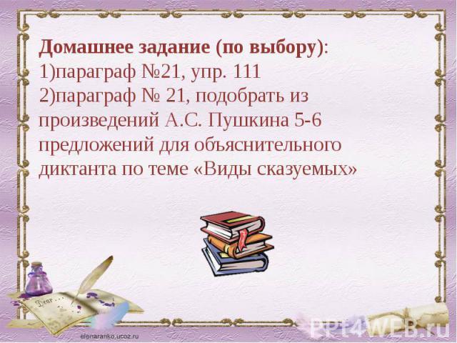 Домашнее задание (по выбору):1)параграф №21, упр. 1112)параграф № 21, подобрать из произведений А.С. Пушкина 5-6 предложений для объяснительного диктанта по теме «Виды сказуемых»