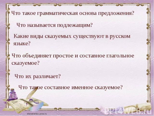 Что такое грамматическая основа предложения?Что называется подлежащим?Какие виды сказуемых существуют в русском языке?Что объединяет простое и составное глагольное сказуемое?Что их различает?Что такое составное именное сказуемое?