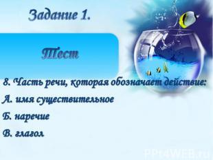 8. Часть речи, которая обозначает действие:А. имя существительное Б. наречиеВ. г