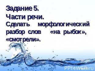 Задание 5. Части речи.Сделать морфологический разбор слов «на рыбок», «смотрели»