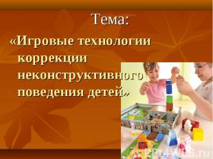 Тема: Тема: «Игровые технологии коррекциинеконструктивного поведения детей»