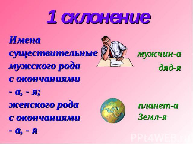 1 склонение Имена существительные мужского рода с окончаниями - а, - я; женского рода с окончаниями - а, - я мужчин-а дяд-я планет-а Земл-я