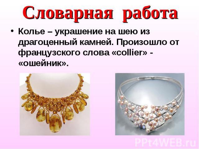Словарная работа Колье – украшение на шею из драгоценный камней. Произошло от французского слова «collier» - «ошейник».