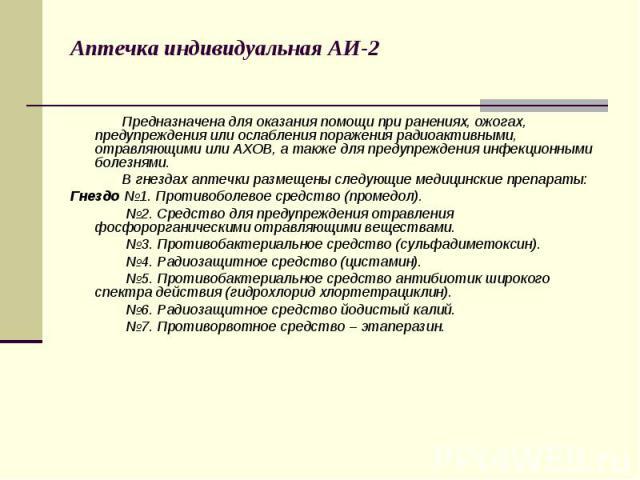 Аптечка индивидуальная АИ-2 Предназначена для оказания помощи при ранениях, ожогах, предупреждения или ослабления поражения радиоактивными, отравляющими или АХОВ, а также для предупреждения инфекционными болезнями. В гнездах аптечки размещены следую…