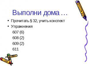 Выполни дома … Прочитать § 32, учить конспект Упражнения 607 (6) 608 (2) 609 (2)