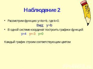 Наблюдение 2 Рассмотрим функцию y=kx+b, где k=0. Вид: y=b В одной системе коорди