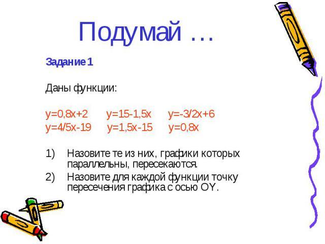 Подумай … Задание 1 Даны функции: y=0,8x+2 y=15-1,5x y=-3/2x+6 y=4/5x-19 y=1,5x-15 y=0,8x Назовите те из них, графики которых параллельны, пересекаются. Назовите для каждой функции точку пересечения графика с осью ОY.
