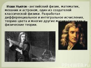 Исаак Ньютон - английский физик, математик, механик и астроном, один из создател