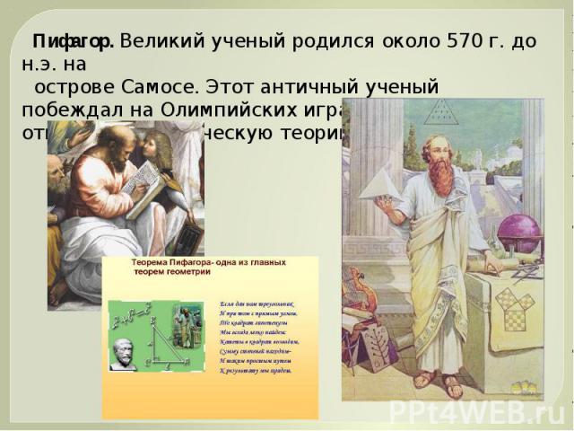 Пифагор. Великий ученый родился около 570 г. до н.э. на острове Самосе. Этот античный ученый побеждал на Олимпийских играх и впервые открыл математическую теорию музыки.
