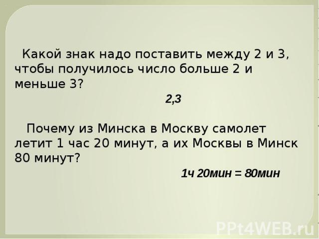 Какой знак надо поставить между 2 и 3, чтобы получилось число больше 2 и меньше 3? 2,3 Почему из Минска в Москву самолет летит 1 час 20 минут, а их Москвы в Минск 80 минут? 1ч 20мин = 80мин