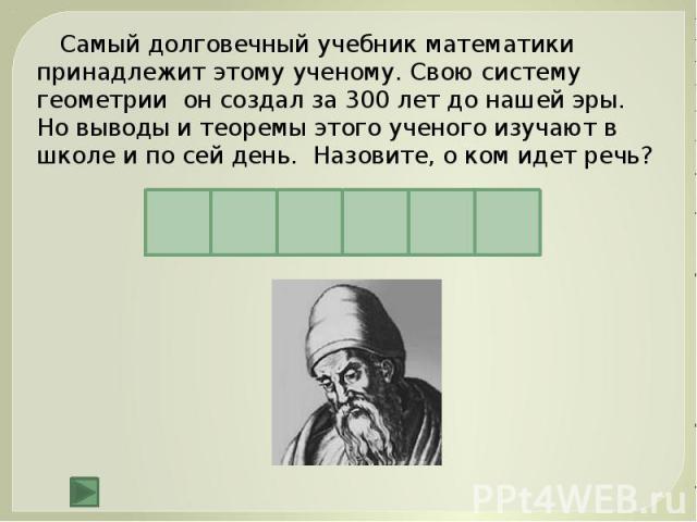 Самый долговечный учебник математики принадлежит этому ученому. Свою систему геометрии он создал за 300 лет до нашей эры. Но выводы и теоремы этого ученого изучают в школе и по сей день. Назовите, о ком идет речь?