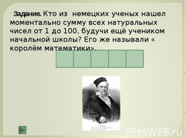 Задание. Кто из немецких ученых нашел моментально сумму всех натуральных чисел от 1 до 100, будучи ещё учеником начальной школы? Его же называли « королём математики».