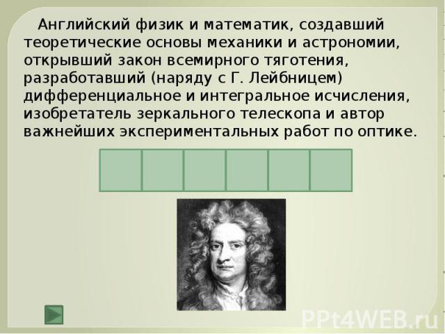 Английский физик и математик, создавший теоретические основы механики и астрономии, открывший закон всемирного тяготения, разработавший (наряду с Г. Лейбницем) дифференциальное и интегральное исчисления, изобретатель зеркального телескопа и автор ва…