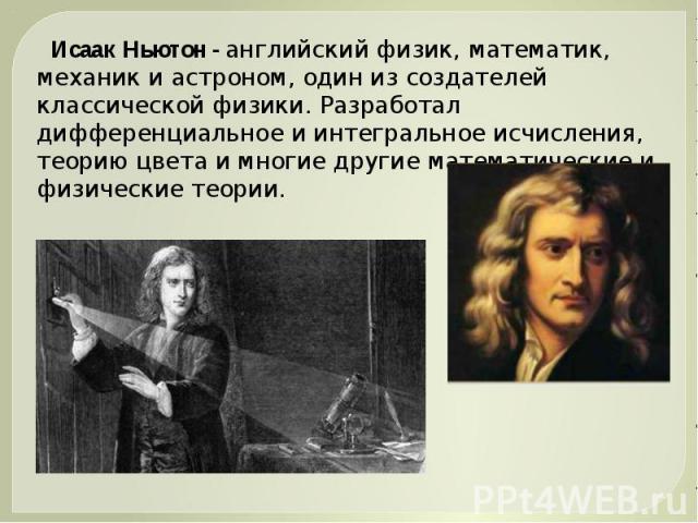 Исаак Ньютон - английский физик, математик, механик и астроном, один из создателей классической физики. Разработал дифференциальное и интегральное исчисления, теорию цвета и многие другие математические и физические теории.
