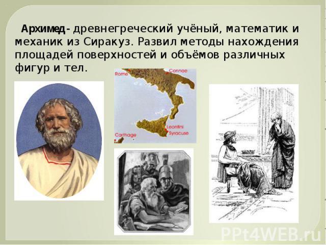 Архимед - древнегреческий учёный, математик и механик из Сиракуз. Развил методы нахождения площадей поверхностей и объёмов различных фигур и тел.