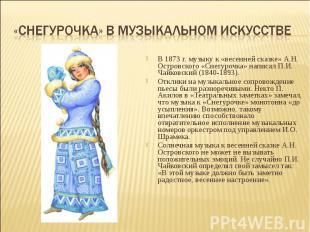 В 1873 г. музыку к «весенней сказке» А.Н. Островского «Снегурочка» написал П.И.