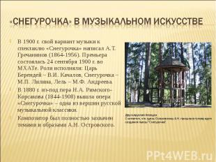 В 1900 г. свой вариант музыки к спектаклю «Снегурочка» написал А.Т. Гречанинов (