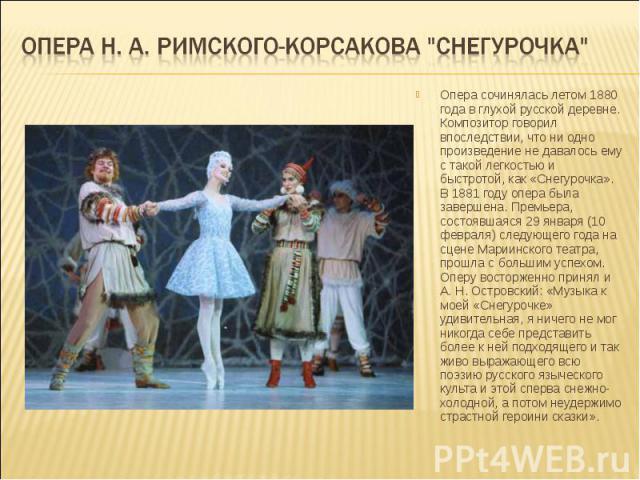 Опера сочинялась летом 1880 года в глухой русской деревне. Композитор говорил впоследствии, что ни одно произведение не давалось ему с такой легкостью и быстротой, как «Снегурочка». В 1881 году опера была завершена. Премьера, состоявшаяся 29 января …