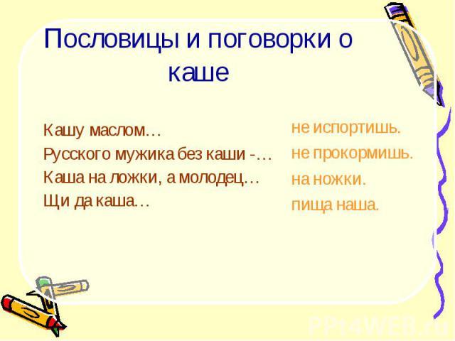 Пословицы и поговорки о кашеКашу маслом…Русского мужика без каши -…Каша на ложки, а молодец…Щи да каша…