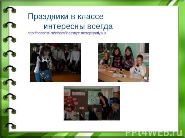 Праздники в классе интересны всегда http://nsportal.ru/albom/klassnye-meropriyatiya-0