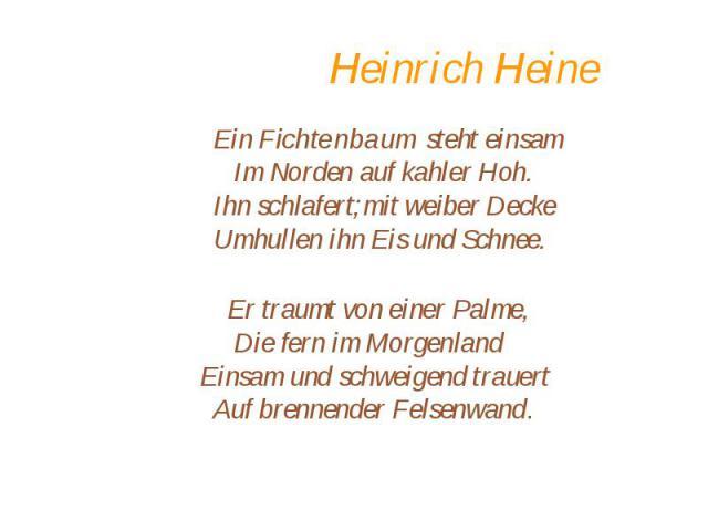 Heinrich Heine Ein Fichtenbaum steht einsam Im Norden auf kahler Hoh. Ihn schlafert;mit weiber Decke Umhullen ihn Eis und Schnee. Er traumt von einer Palme, Die fern im Morgenland Einsam und schweigend trauert Auf brennender Felsenwand.