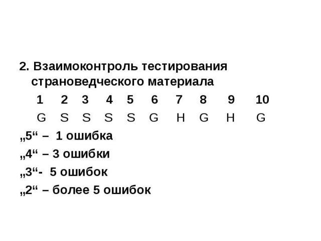 """2. Взаимоконтроль тестирования страноведческого материала 2. Взаимоконтроль тестирования страноведческого материала 1 2 3 4 5 6 7 8 9 10 G S S S S G H G H G """"5"""" – 1 ошибка""""4"""" – 3 ошибки""""3""""- 5 ошибок""""2"""" – более 5 ошибок"""