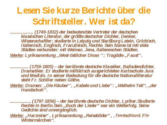 Lesen Sie kurze Berichte über die Schriftsteller. Wer ist da?.................... (1749-1832)-der bedeutendste Vertreter der deutschen klassischen Literatur, der größte deutscher Dichter, Denker, Wissenschaftler; studierte in Leipzig und Starßburg L…