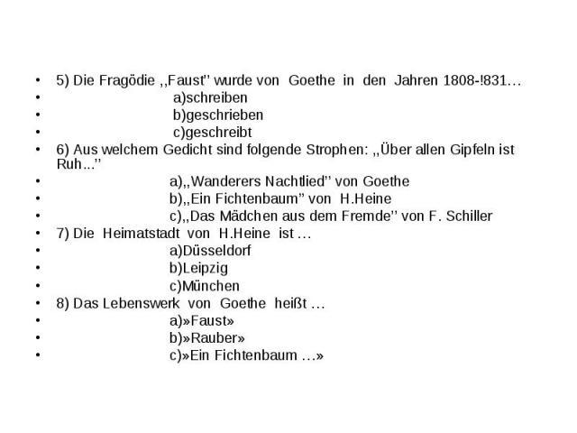 5) Die Fragödie ,,Faust'' wurde von Goethe in den Jahren 1808-!831…5) Die Fragödie ,,Faust'' wurde von Goethe in den Jahren 1808-!831… a)schreiben b)geschrieben c)geschreibt6) Aus welchem Gedicht sind folgende Strophen: ,,Über allen Gipfeln ist Ruh.…