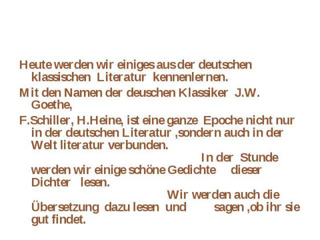 Heute werden wir einiges aus der deutschen klassischen Literatur kennenlernen.Heute werden wir einiges aus der deutschen klassischen Literatur kennenlernen.Mit den Namen der deuschen Klassiker J.W. Goethe, F.Schiller, H.Heine, ist eine ganze Epoche …